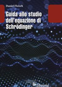 GUIDA ALLO STUDIO DELL EQUAZIONE DI SCHRODINGER - FLEISCH DANIEL