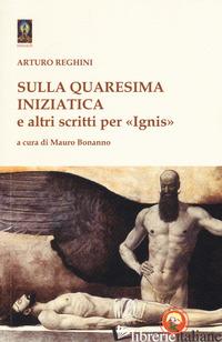 SULLA QUARESIMA INIZIATICA E ALTRI SCRITTI PER «IGNIS» - REGHINI ARTURO; BONANNO M. (CUR.)