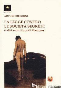 LEGGE CONTRO LE SOCIETA' SEGRETE E ALTRI SCRITTI FIRMATI MAXIMUS (LA) - REGHINI ARTURO; BONANNO M. (CUR.)