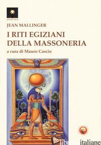 RITI EGIZIANI DELLA MASSONERIA (I) - MALLINGER JEAN; CASCIO M. (CUR.)