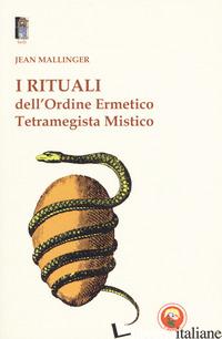 RITUALI DELL'ORDINE ERMETICO. TETRAMEGISTA MISTICO (I) - MALLINGER JEAN; CASCIO M. (CUR.)