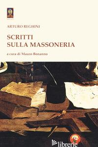 SCRITTI SULLA MASSONERIA - REGHINI ARTURO; BONANNO M. (CUR.)