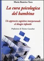 CURA PSICOLOGICA DEL BAMBINO. UN APPROCCIO COGNITIVO INTERPERSONALE AL DISAGIO I - TORO MARIA BEATRICE