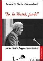 «IO, LA VERITA', PARLO». LACAN CLINICO. SAGGIO-CONVERSAZIONE - FASOLI DORIANO; DI CIACCIA ANTONIO