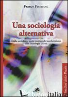 SOCIOLOGIA ALTERNATIVA. DALLA SOCIOLOGIA COME TECNICA DEL CONFORMISMO ALLA SOCIO - FERRAROTTI FRANCO