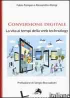 CONVERSIONE DIGITALE. LA VITA AI TEMPI DELLA WEB TECHNOLOGY - POMPEI FABIO; ALONGI ALESSANDRO