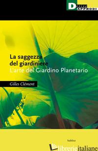 SAGGEZZA DEL GIARDINIERE. L'ARTE DEL GIARDINO PLANETARIO (LA) - CLEMENT GILLES