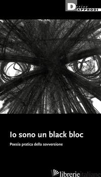 IO SONO UN BLACK BLOC. POESIA E PRATICA DELLA SOVVERSIONE - AA.VV.