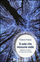 SOLE CHE NESSUNO VEDE. MEDITARE IN NATURA E RICOSTRUIRE IL MONDO (IL) - FRATUS TIZIANO