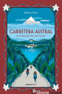 CARRETERA AUSTRAL. LA STRADA ALLA FINE DEL MONDO - FIORIN ALBERTO