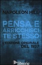 PENSA E ARRICCHISCI TE STESSO. L'EDIZIONE ORIGINALE DEL 1937 - HILL NAPOLEON; BEDETTI S. (CUR.)