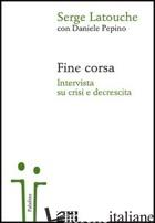 FINE CORSA. INTERVISTA SU CRISI E DECRESCITA - LATOUCHE SERGE; PEPINO DANIELE