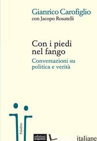 CON I PIEDI NEL FANGO. CONVERSAZIONI SU POLITICA E VERITA' - CAROFIGLIO GIANRICO; ROSATELLI JACOPO