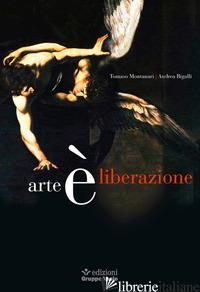 ARTE E' LIBERAZIONE - MONTANARI TOMASO; BIGALLI ANDREA