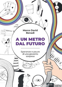A UN METRO DAL FUTURO. SPERANZE E PAURE DI UNA GIOVENTU' SOSPESA - BENADI' MARCO DAVID