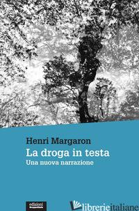 DROGA IN TESTA. UNA NUOVA NARRAZIONE (LA) - MARGARON HENRI