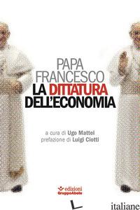 DITTATURA DELL'ECONOMIA (LA) - FRANCESCO (JORGE MARIO BERGOGLIO); MATTEI U. (CUR.)