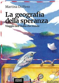 GEOGRAFIA DELLA SPERANZA. VIAGGIO NELL'ITALIA CHE RESISTE (LA) - DI PIRRO MARTINA