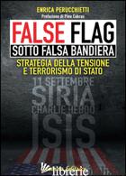 FALSE FLAG. SOTTO FALSA BANDIERA. STRATEGIA DELLA TENSIONE E TERRORISMO DI STATO - PERUCCHIETTI ENRICA