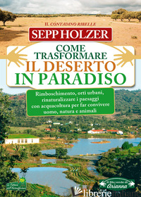 COME TRASFORMARE IL DESERTO IN PARADISO - HOLZER SEPP