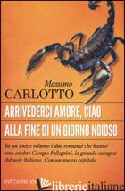 ARRIVEDERCI AMORE, CIAO-ALLA FINE DI UN GIORNO NOIOSO - CARLOTTO MASSIMO