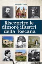 RISCOPRIRE LE DIMORI ILLUSTRI DELLA TOSCANA - ARTALE ALESSANDRA