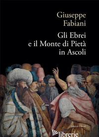 EBREI E IL MONTE DI PIETA' IN ASCOLI (GLI) - FABIANI GIUSEPPE; LAGANA' F. (CUR.); CAMPANA F. (CUR.)