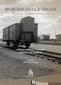 MEMORIE DELLA SHOAH. MEDITATE CHE QUESTO E' STATO... COLLOQUI CON PIERO TERRACIN - TERRACINA PIERO; DI PALMA L. (CUR.)