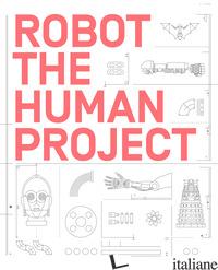ROBOT. THE HUMAN PROJECT. EDIZ. ILLUSTRATA - MAZZONI A. (CUR.); MARAZZI A. (CUR.); GALLI L. (CUR.)