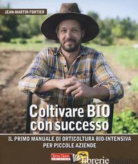 COLTIVARE BIO CON SUCCESSO. IL PRIMO MANUALE DI ORTICULTURA BIO-INTENSIVA PER PI - FORTIER JEAN-MARTIN; ZIEROCK M. (CUR.)