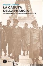 CADUTA DELLA FRANCIA. DA SEDAN ALL'OCCUPAZIONE NAZISTA (LA) - SHIRER WILLIAM L.