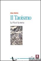 TAOISMO. LA VIA E' LA META (IL) - WATTS ALAN W.