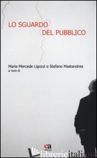 SGUARDO DEL PUBBLICO. EDIZ. ILLUSTRATA (LO) - MASTRANDREA S. (CUR.); LIGOZZI M. M. (CUR.)