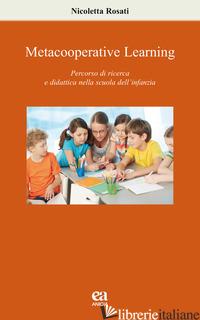 METACOOPERATIVE LEARNING. PERCORSO DI RICERCA E DIDATTICA NELLA SCUOLA DELL'INFA - ROSATI NICOLETTA