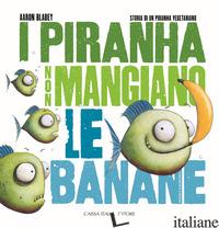 PIRANHA NON MANGIANO LE BANANE. STORIA DI UN PIRANHA VEGETARIANO. EDIZ. ILLUSTRA - BLABEY AARON