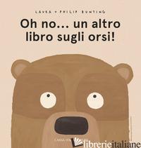 OH NO... UN ALTRO LIBRO SUGLI ORSI! EDIZ. A COLORI - BUNTING LAURA; BUNTING PHILIP