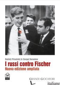 RUSSI CONTRO FISCHER. NUOVA EDIZ. (I) - PLISETSKIJ DMITRIJ; VORONKOV SERGEJ