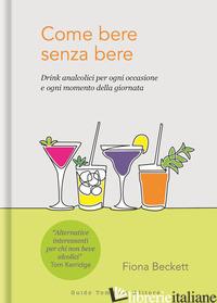COME BERE SENZA BERE. DRINK ANALCOLICI PER OGNI OCCASIONE E OGNI MOMENTO DELLA G - BECKETT FIONA