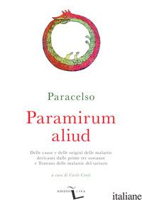 PARAMIRUM ALIUD. DELLE CAUSE E DELLE ORIGINI DELLE MALATTIE DERIVANTI DALLE PRIM - PARACELSO; CONTI C. (CUR.)