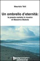 OMBRELLO D'ETERNITA'. LA POESIA CANTATA IN MUSICA DI MASSIMO BUBOLA (UN) - TELLI MAURIZIO