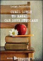 CYRIL LOUIS. UN RAGAZZO CHE DEVE STUDIARE - PALLADINI LUIGI