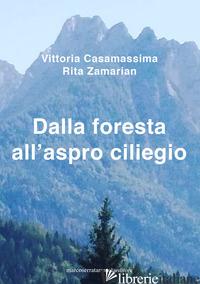 DALLA FORESTA ALL'ASPRO CILIEGIO - CASAMASSIMA VITTORIA; ZAMARIAN RITA