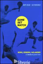 GAME SET MATCH. BORG, EDBERG, WILANDER E LA SVEZIA DEL GRANDE TENNIS - ROOSVALD ULF; HOLM MATS