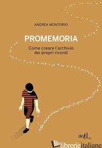 PROMEMORIA. COME CREARE L'ARCHIVIO DEI PROPRI RICORDI - MONTORIO ANDREA