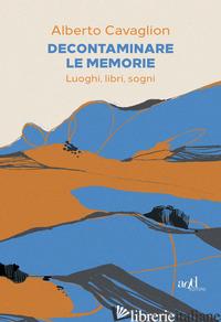 DECONTAMINARE LE MEMORIE. LUOGHI, LIBRI, SOGNI - CAVAGLION ALBERTO