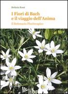 FIORI DI BACH E IL VAIGGIO DELL'ANIMA. IL SETTENARIO FLORITERAPICO (I) - ROSSI STEFANIA
