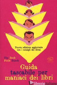 GUIDA TASCABILE PER MANIACI DEI LIBRI - THE BOOK FOOLS BUNCH (CUR.)