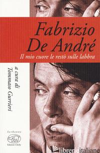 FABRIZIO DE ANDRE'. IL MIO CUORE LE RESTO' SULLE LABBRA - GURRIERI T. (CUR.)