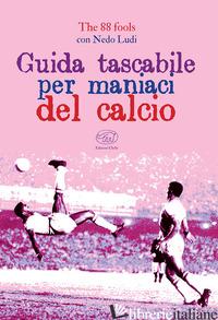 GUIDA TASCABILE PER MANIACI DEL CALCIO - THE 88 FOOLS; NEDO LUDI