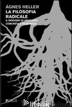 FILOSOFIA RADICALE. IL BISOGNO DI UN'UTOPIA CONCRETA E RAZIONALE (LA) - HELLER AGNES